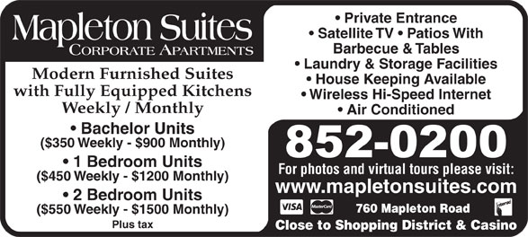 Mapleton Suites (506-852-0200) - Display Ad - Private Entrance Satellite TV   Patios With Barbecue & Tables Laundry & Storage Facilities Modern Furnished Suites House Keeping Available with Fully Equipped Kitchens Wireless Hi-Speed Internet Weekly / Monthly Air Conditioned Bachelor Units ($350 Weekly - $900 Monthly) 1 Bedroom Units For photos and virtual tours please visit: ($450 Weekly - $1200 Monthly) www.mapletonsuites.com 2 Bedroom Units 760 Mapleton Road ($550 Weekly - $1500 Monthly) Plus tax Close to Shopping District & Casino