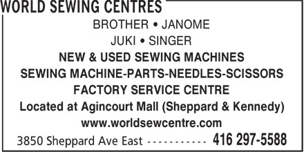 World Sewing Centres (416-297-5588) - Display Ad - BROTHER • JANOME JUKI • SINGER NEW & USED SEWING MACHINES SEWING MACHINE-PARTS-NEEDLES-SCISSORS FACTORY SERVICE CENTRE Located at Agincourt Mall (Sheppard & Kennedy) www.worldsewcentre.com