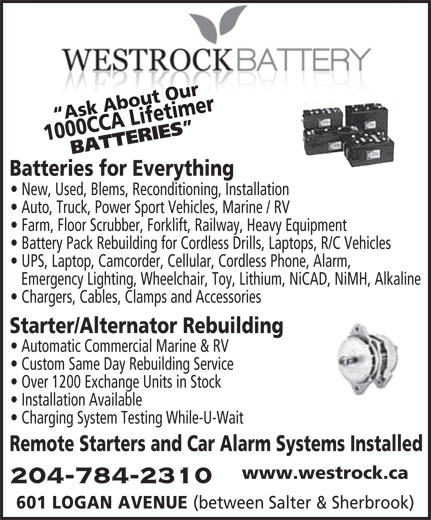 Westrock Battery & Auto Supply Ltd (204-784-2310) - Display Ad - Custom Same Day Rebuilding Service Over 1200 Exchange Units in Stock Installation Available Charging System Testing While-U-Wait Remote Starters and Car Alarm Systems Installed www.westrock.ca 204-784-2310 601 LOGAN AVENUE (between Salter & Sherbrook) Starter/Alternator Rebuilding Automatic Commercial Marine & RV timer Ask About Our1000 CCA Lifetimer 0 CCA Life BATTERIES Batteries for Everything New, Used, Blems, Reconditioning, Installation Ask About Our100 Auto, Truck, Power Sport Vehicles, Marine / RV Farm, Floor Scrubber, Forklift, Railway, Heavy Equipment Battery Pack Rebuilding for Cordless Drills, Laptops, R/C Vehicles UPS, Laptop, Camcorder, Cellular, Cordless Phone, Alarm, Emergency Lighting, Wheelchair, Toy, Lithium, NiCAD, NiMH, Alkaline Chargers, Cables, Clamps and Accessories
