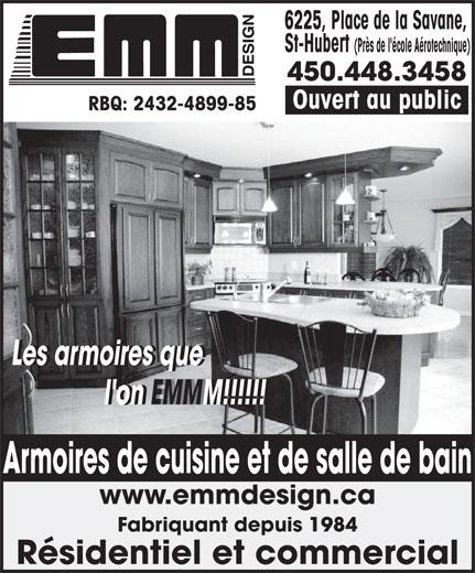 Armoires E M M Design (450-448-3458) - Annonce illustrée======= - 6225, Place de la Savane, St-Hubert (Près de l'école Aérotechnique) 450.448.3458 Ouvert au public RBQ: 2432-4899-85 Les armoires que            Les armoires que l'on EMMM!!!!!!           l'on EMMM!!!!!! www.emmdesign.ca Fabriquant depuis 1984 Résidentiel et commercial Armoires de cuisine et de salle de bain