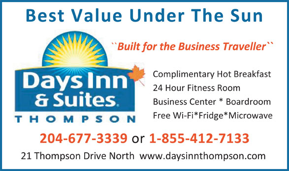Days Inn (204-778-6000) - Annonce illustrée======= - Best Value Under The Sun `` Built for the Business Traveller`` Complimentary Hot Breakfast 24 Hour Fitness Room Business Center * Boardroom Free Wi-Fi*Fridge*Microwave 204-677-3339 or 1-855-412-7133 21 Thompson Drive North  www.daysinnthompson.com
