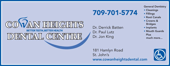 Cowan Heights Dental Centre (709-364-2654) - Display Ad - Implants Dr. Derrick Batten Mouth Guards Dr. Paul Lutz Plus Dr. Jon King much more... 181 Hamlyn Road St. John s www.cowanheightsdental.com General Dentistry Cleanings Fillings 709-701-5774 Root Canals Crowns & Bridges