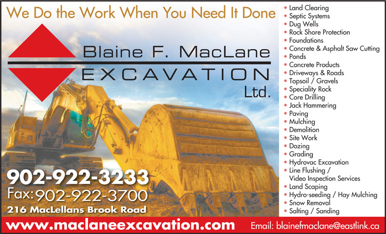 Blaine F MacLane Excavation Ltd (902-922-3233) - Display Ad - Rock Shore Protection Foundations Concrete & Asphalt Saw Cutting Ponds Concrete Products Driveways & Roads Topsoil / Gravels Speciality Rock Ltd. Core Drilling Jack Hammering Paving Mulching Demolition Site Work Dozing Grading Hydrovac Excavation Line Flushing / Video Inspection Services 902-922-3233 Land Scaping Hydro-seeding / Hay Mulching Fax: 902-922-3700 Snow Removal 216 MacLellans Brook Road Salting / Sanding www.maclaneexcavation.com Land Clearing We Do the Work When You Need It Done Septic Systems Dug Wells Rock Shore Protection Foundations Concrete & Asphalt Saw Cutting Ponds Concrete Products Driveways & Roads Topsoil / Gravels Speciality Rock Core Drilling Jack Hammering Paving Mulching Demolition Site Work Dozing Grading Hydrovac Excavation Line Flushing / Video Inspection Services 902-922-3233 Land Scaping Hydro-seeding / Hay Mulching Fax: 902-922-3700 Snow Removal 216 MacLellans Brook Road Salting / Sanding www.maclaneexcavation.com Ltd. Septic Systems Dug Wells We Do the Work When You Need It Done Land Clearing