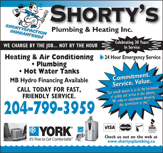 Shorty's Plumbing & Heating Inc (204-799-3959) - Annonce illustrée======= - Celebrating 30 Years Celebrating 30 Years WE CHARGE BY THE JOB... NOT BY THE HOUR In Service 24 Hour Emergency Service Heating & Air Conditioning Plumbing Hot Water Tanks Commitment.Commitment.Commitment.Commitment. MB Hydro Financing Available Our overall mission is to be the benchmark Our overall mission is to be the benchmark Our overall mission is to be the benchmark Our overall mission is to be the benchmark FRIENDLY SERVICE. of quality and service in this industry.of quality and service in this industry.of quality and service in this industry.of quality and service in this industry. We make no compromises deliveringWe make no compromises deliveringWe make no compromises deliveringthis commitment to you. We make no compromises deliveringthis commitment to you. this commitment to you. this commitment to you. 204-799-3959 Check us out on the web at www.shortysplumbing.ca Service. Value.Service. Value.Service. Value.Service. Value. CALL TODAY FOR FAST, WE CHARGE BY THE JOB... NOT BY THE HOUR In Service 24 Hour Emergency Service Heating & Air Conditioning Plumbing Hot Water Tanks Commitment.Commitment.Commitment.Commitment. MB Hydro Financing Available Service. Value.Service. Value.Service. Value.Service. Value. CALL TODAY FOR FAST, Our overall mission is to be the benchmark Our overall mission is to be the benchmark Our overall mission is to be the benchmark Our overall mission is to be the benchmark FRIENDLY SERVICE. of quality and service in this industry.of quality and service in this industry.of quality and service in this industry.of quality and service in this industry. We make no compromises deliveringWe make no compromises deliveringWe make no compromises deliveringthis commitment to you. We make no compromises deliveringthis commitment to you. this commitment to you. this commitment to you. 204-799-3959 Check us out on the web at www.shortysplumbing.ca