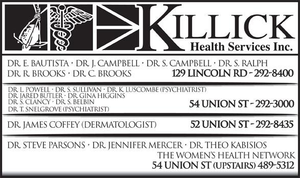 Killick Health Services Inc Lynken Building (709-292-8400) - Display Ad - Dr. E. Bautista   Dr. J. Campbell   Dr. S. Campbell   Dr. S. Ralph Dr. R. Brooks   Dr. C. Brooks 129 Lincoln Rd - 292-8400 Dr. L. Powell   Dr. S. Sullivan   Dr. K. Luscombe (Psychiatrist) Dr. Jared Butler   Dr. Gina Higgins Dr. S. Clancy   Dr. S. Belbin 54 Union St - 292-3000 Dr. T. Snelgrove (psychiatrist) Dr. James Coffey (DerMAtologist) 52 Union St - 292-8435 Dr. Steve Parsons   Dr. Jennifer Mercer   Dr. Theo Kabisios The Women s Health Network 54 Union St (upstairs) 489-5312