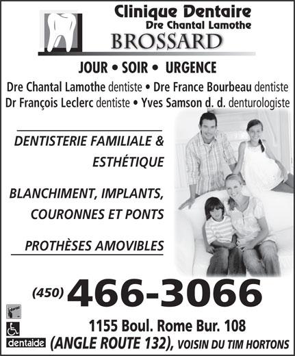 Lamothe Chantal (450-466-3066) - Annonce illustrée======= - denturologiste DENTISTERIE FAMILIALE & ESTHÉTIQUE BLANCHIMENT, IMPLANTS, COURONNES ET PONTS PROTHÈSES AMOVIBLES (450) 466-3066 Clinique Dentaire Dre Chantal Lamothe Brossard JOUR   SOIR    URGENCE Dre Chantal Lamothe dentiste Dre France Bourbeau dentiste Dr François Leclerc dentiste Yves Samson d. d. 1155 Boul. Rome Bur. 108 (ANGLE ROUTE 132), VOISIN DU TIM HORTONS