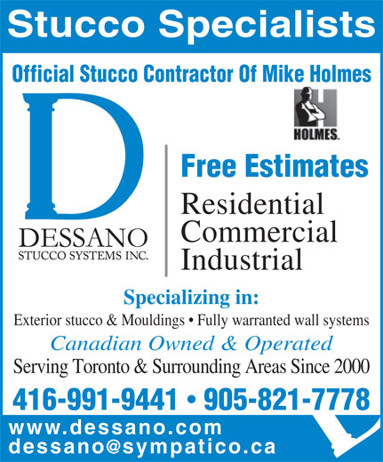 Dessano Stucco Systems Inc (905-821-7778) - Display Ad - Commercial Industrial Specializing in: Exterior stucco & Mouldings   Fully warranted wall systems Canadian Owned & Operated Serving Toronto & Surrounding Areas Since 2000 416-991-9441  905-821-7778 www.dessano.co Residential Stucco Specialists Official Stucco Contractor Of Mike Holmes Free Estimates