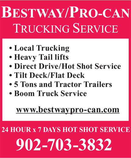 Bestway/Pro-Can Trucking Services (902-468-0931) - Display Ad - Local Trucking Heavy Tail lifts Tilt Deck/Flat Deck 5 Tons and Tractor Trailers Boom Truck Service www.bestwaypro-can.com 24 HOUR x 7 DAYS HOT SHOT SERVICE 902-703-3832 Direct Drive/Hot Shot Service