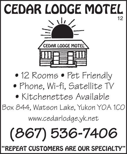 Cedar Lodge Motel (867-536-7406) - Annonce illustrée======= - CEDAR LODGE MOTEL 12 CEDAR LODGE MOTEL 12 Rooms   Pet Friendly Phone, Wi-fi, Satellite TV Kitchenettes Available Box 844, Watson Lake, Yukon Y0A 1C0 www.cedarlodge.yk.net (867) 536-7406 REPEAT CUSTOMERS ARE OUR SPECIALTY