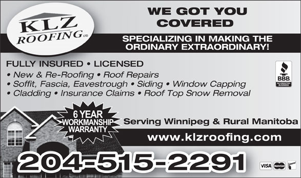 KLZ Roofing Ltd (204-229-1822) - Display Ad - Serving Winnipeg & Rural ManitobaServing Winnipeg & www.klzroofing.com 204-515-2291 WE GOT YOUWE GOT COVERED COVERE SPECIALIZING IN MAKING THESPECIALIZING IN ORDINARY EXTRAORDINARY!ORDINARY EXTRA FULLY INSURED   LICENSED New & Re-Roofing   Roof Repairs  New & Re-Roofing   Roo Soffit, Fascia, Eavestrough   Siding   Window Capping Cladding   Insurance Claims   Roof Top Snow Removal