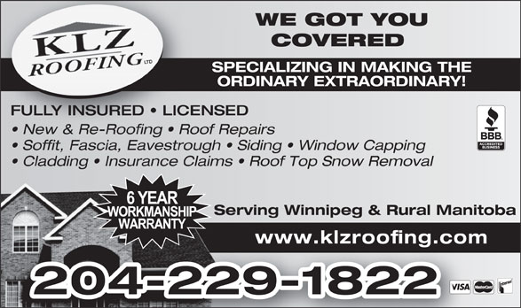 KLZ Roofing Ltd (204-229-1822) - Display Ad - Cladding   Insurance Claims   Roof Top Snow Removal Serving Winnipeg & Rural ManitobaServing Winnipeg & www.klzroofing.com 204-229-1822 WE GOT YOUWE GOT COVERED COVERE SPECIALIZING IN MAKING THESPECIALIZING IN ORDINARY EXTRAORDINARY!ORDINARY EXTRA FULLY INSURED   LICENSED New & Re-Roofing   Roof Repairs  New & Re-Roofing   Roo Soffit, Fascia, Eavestrough   Siding   Window Capping