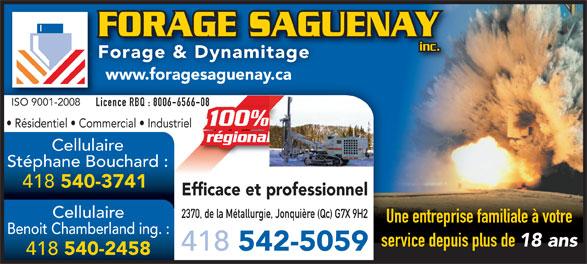Forage Saguenay (418-542-5059) - Annonce illustrée======= - FORAGE SAGUENAYFORAGE SAGU inc. Forage & Dynamitage www.foragesaguenay.ca ISO 9001-2008ISO 9001-2008 Licence RBQ : 8006-6566-0866-08Lic Résidentiel   Commercial   Industriel régionalal Cellulaire Stéphane Bouchard : 418 540-3741 Efficace et professionnel Cellulaire 2370, de la Métallurgie, Jonquière (Qc) G7X 9H2 Une entreprise familiale à votre Benoit Chamberland ing. : service depuis plus de 18 ans 418 542-5059 418 540-2458