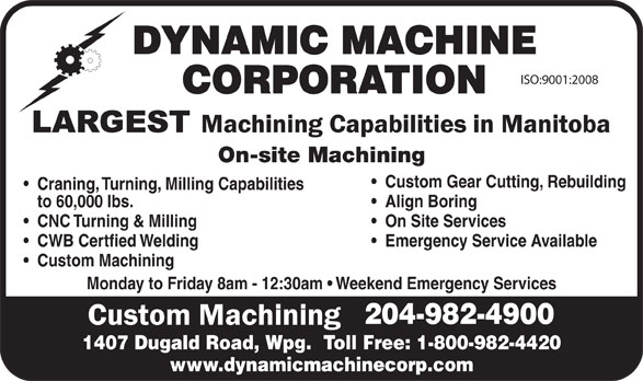 Dynamic Machine Corporation (204-982-4900) - Display Ad - DYNAMIC MACHINE ISO:9001:2008 CORPORATION On-site Machining Custom Gear Cutting, Rebuilding Craning, Turning, Milling Capabilities to 60,000 lbs. Align Boring CNC Turning & Milling On Site Services CWB Certfied Welding Emergency Service Available Custom Machining Monday to Friday 8am - 12:30am   Weekend Emergency Services 204-982-4900 1407 Dugald Road, Wpg.  Toll Free: 1-800-982-4420 www.dynamicmachinecorp.com DYNAMIC MACHINE ISO:9001:2008 CORPORATION On-site Machining Custom Gear Cutting, Rebuilding Craning, Turning, Milling Capabilities to 60,000 lbs. Align Boring CNC Turning & Milling On Site Services CWB Certfied Welding Emergency Service Available Custom Machining Monday to Friday 8am - 12:30am   Weekend Emergency Services 204-982-4900 1407 Dugald Road, Wpg.  Toll Free: 1-800-982-4420 www.dynamicmachinecorp.com