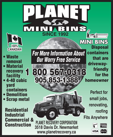 Planet Recovery Corporation (905-853-1388) - Annonce illustrée======= - SINCE 1992 100% Disposal CANADIAN containers For More Information About Waste that are Our Worry Free Service removal driveway- Material friendly recovery 1 800 567-0318 for the facility homeowner 4-40 cubic 905 853-1388 yard containers Perfect for Demolition small jobs, Scrap metal renovating, Residential roofing Industrial Fits Anywhere Commercial & PLANET RECOVERY CORPORATION Construction 3518 Davis Dr. Newmarket www.planetrecovery.ca