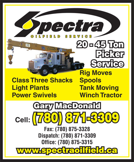 Spectra Oilfield Services (780-871-3309) - Display Ad - 20 - 45 Ton Picker Service Rig Moves Class Three ShacksSpools Light Plants Tank Moving Power Swivels Winch Tractor Gary MacDonald Cell: (780) 871-3309 Fax: (780) 875-3328 Dispatch: (780) 871-3309 Office: (780) 875-3315 www.spectraoilfield.ca