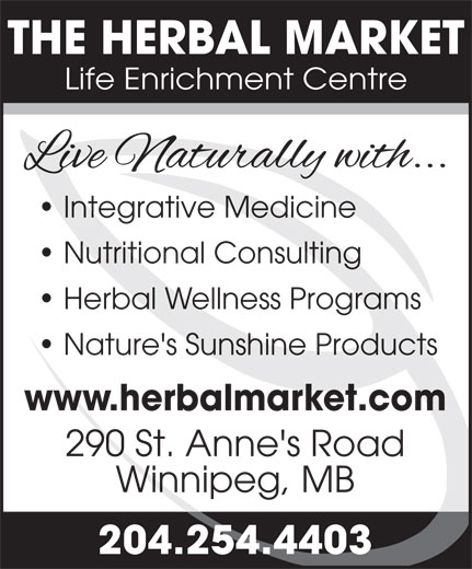 The Herbal Market (204-254-4403) - Display Ad - THE HERBAL MARKET Life Enrichment Centre Integrative Medicine Nutritional Consulting Herbal Wellness Programs Nature's Sunshine Products www.herbalmarket.com 290 St. Anne's Road Winnipeg, MB 204.254.4403 THE HERBAL MARKET Life Enrichment Centre Integrative Medicine Nutritional Consulting Herbal Wellness Programs Nature's Sunshine Products www.herbalmarket.com 290 St. Anne's Road Winnipeg, MB 204.254.4403