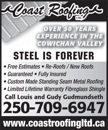 Coast Roofing Ltd (250-746-6469) - Display Ad - Guaranteed   Fully Insured Custom Made Standing Seam Metal Roofing Limited Lifetime Warranty Fibreglass Shingle Call Louis and Gudy Gudmundseth 250-709-6947 www.coastroofingltd.ca OVER 50 YEARS EXPERIENCE IN THEE IN THEEXPERIENC COWICHAN VALLEYAN VALLEYCOWICH Steel is Forever Free Estimates   Re-Roofs / New Roofs
