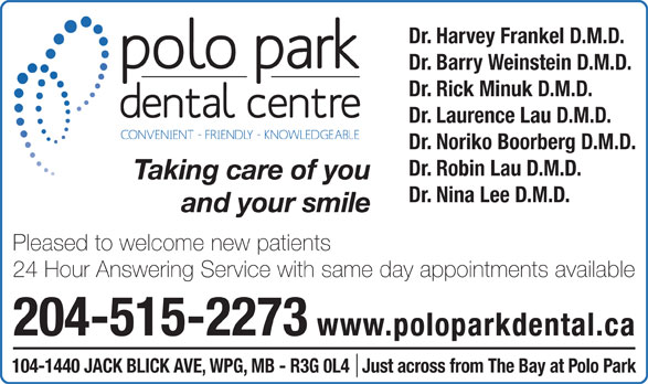 Polo Park Dental Centre (204-774-2521) - Display Ad - Dr. Barry Weinstein D.M.D. Dr. Rick Minuk D.M.D. Dr. Laurence Lau D.M.D. Dr. Noriko Boorberg D.M.D. Dr. Robin Lau D.M.D. Taking care of you Dr. Nina Lee D.M.D. and your smile Pleased to welcome new patients 24 Hour Answering Service with same day appointments available 204-515-2273 www.poloparkdental.ca 104-1440 JACK BLICK AVE, WPG, MB - R3G 0L4   Just across from The Bay at Polo Park Dr. Harvey Frankel D.M.D.