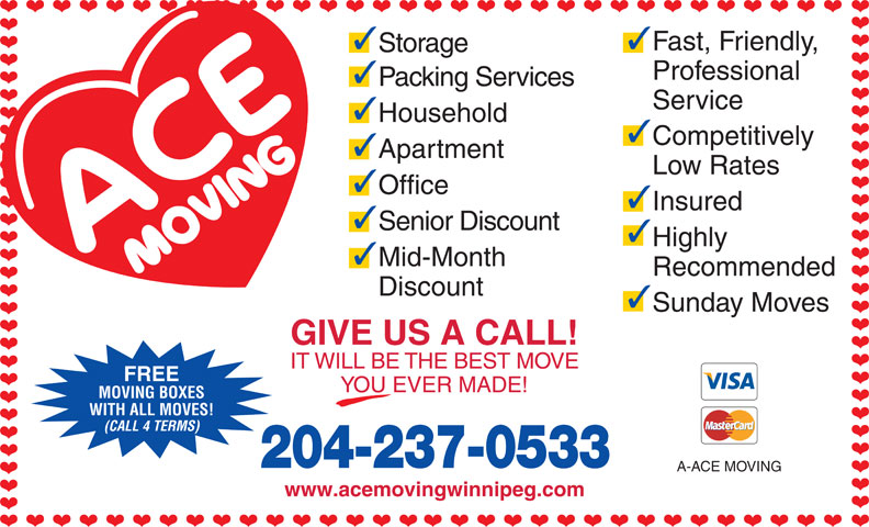 A-Ace Moving (204-237-0533) - Display Ad - 33 Fast, Friendly, Storage Professional Packing Services Service Household Competitively Apartment Low Rates Office Insured Senior Discount Highly Mid-Month Recommended Discount Sunday Moves GIVE US A CALL! IT WILL BE THE BEST MOVE FREE YOU EVER MADE! MOVING BOXES WITH ALL MOVES! (CALL 4 TERMS) 204-237-0533 A-ACE MOVING www.acemovingwinnipeg.com