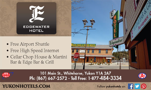 Edgewater Hotel (867-667-2572) - Annonce illustrée======= - Free Airport Shuttle Free High Speed Internet Cellar Chop House & Martini Bar & Edge Bar & Grill 101 Main St., Whitehorse, Yukon Y1A 2A7 Ph: (867) 667-2572 - Toll Free: 1-877-484-3334 Follow yukonhotels on: