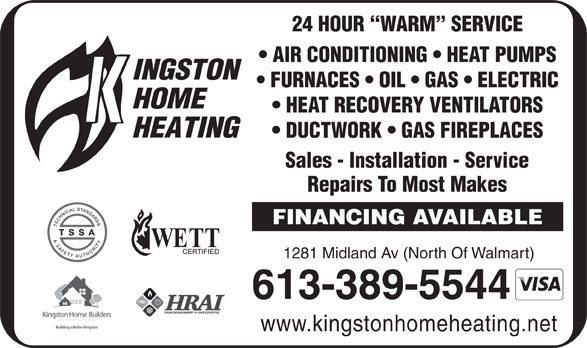 Kingston Home Heating (613-389-5544) - Annonce illustrée======= - 24 HOUR  WARM  SERVICE AIR CONDITIONING   HEAT PUMPS FURNACES   OIL   GAS   ELECTRIC HEAT RECOVERY VENTILATORS DUCTWORK   GAS FIREPLACES Sales - Installation - Service Repairs To Most Makes FINANCING AVAILABLE 1281 Midland Av (North Of Walmart) 613-389-5544 www.kingstonhomeheating.net