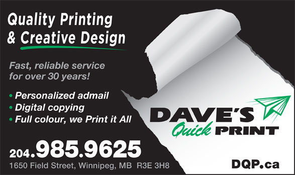 Dave's Quick Print (204-985-9625) - Annonce illustrée======= - Quality Printing & Creative Design Fast, reliable service for over 30 years! Personalized admail Digital copying Full colour, we Print it All 2049859625 1650 Field Street, Winnipeg, MB  R3E 3H8 DQPca