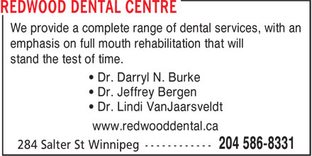 Redwood Dental Centre (204-586-8331) - Display Ad - We provide a complete range of dental services, with an emphasis on full mouth rehabilitation that will stand the test of time. • Dr. Darryl N. Burke • Dr. Jeffrey Bergen • Dr. Lindi VanJaarsveldt www.redwooddental.ca