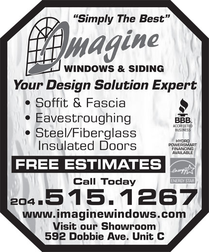 Imagine Windows & Siding (204-661-5204) - Display Ad - Simply The Best Your Design Solution Expert Soffit & Fascia Eavestroughing Steel/Fiberglass HYDRO POWERSMART Insulated Doors FINANCING AVAILABLE FREE ESTIMATES Call Today 204.515.1267 www.imaginewindows.com Visit our Showroom 592 Dobbie Ave. Unit C