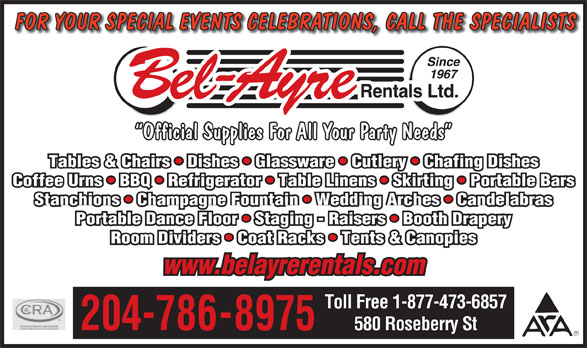 Bel-Ayre Rentals Ltd (204-786-8975) - Annonce illustrée======= - FOR YOUR SPECIAL EVENTS CELEBRATIONS, CALL THE SPECIALISTS Official Supplies For All Your Party Needs Tables & Chairs   Dishes   Glassware   Cutlery   Chafing Dishes Coffee Urns   BBQ   Refrigerator   Table Linens   Skirting   Portable Bars Stanchions   Champagne Fountain   Wedding Arches   Candelabras Portable Dance Floor   Staging - Raisers   Booth Drapery Room Dividers   Coat Racks   Tents & Canopies www.belayrerentals.com Toll Free 1-877-473-6857 204-786-8975 580 Roseberry St