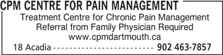 CPM Centre for Pain Management (902-463-7857) - Annonce illustrée======= - CPM CENTRE FOR PAIN MANAGEMENT Treatment Centre for Chronic Pain Management Referral from Family Physician Required www.cpmdartmouth.ca 18 Acadia ------------------------- 902 463-7857 CPM CENTRE FOR PAIN MANAGEMENT Treatment Centre for Chronic Pain Management Referral from Family Physician Required www.cpmdartmouth.ca 18 Acadia ------------------------- 902 463-7857