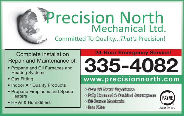 Precision North Mechanical Ltd (867-335-4082) - Display Ad - 24-Hour Emergency Service! Complete Installation Repair and Maintenance of: Propane and Oil Furnaces and 335-4082 Heating Systems Gas Fitting www.precisionnorth.com Indoor Air Quality Products Over 20 Years' Experience Propane Fireplaces and Space Fully Licensed & Certified Journeyman Heaters Oil-Burner Mechanic HRVs & Humidifiers Gas Fitter