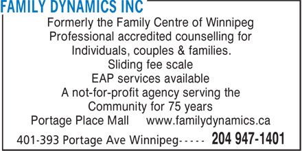 Family Dynamics Inc (204-947-1401) - Annonce illustrée======= - Formerly the Family Centre of Winnipeg Professional accredited counselling for Individuals, couples & families. Sliding fee scale EAP services available A not-for-profit agency serving the Community for 75 years Portage Place Mall www.familydynamics.ca