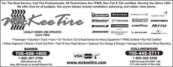 McKee Tire (705-445-2711) - Display Ad - For The Best Service, Call The Professionals. All Technicians Are TPMS, Run Flat & TIA-certified. Serving You Since 1954. We offer tires for all budgets. Our prices always include installation, balancing, and rubber valve stems. LOCALLY OWNED AND OPERATED (since 1954) Passenger   Industrial   Truck   Farm   On The Farm Tire & Road Service for Heavy Equipment   TPMS Certified   Run Flat Certified Wheel Alignment   Brakes   Front End Parts   Fast 24 Hour Road Service   Seasonal Tire Change & Storage   Damage Free Custom Wheel Mounting COLLINGWOOD BARRIE 705-445-2711 705-436-1600 1-866-568-5598 1-866-267-3766 2252 Bowman St. 4359 County Rd HWY 124 www.mckeetire.com (1½ min south of the city) Hwy 400 South at Innisfil Beach Rd
