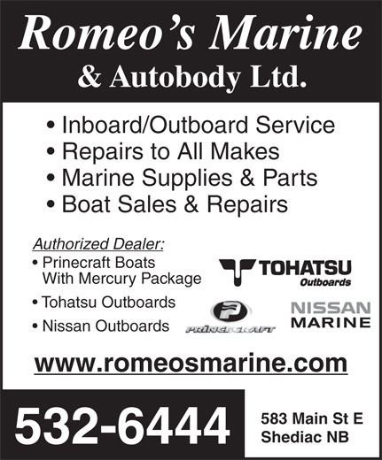 Romeo's Marine & Autobody (506-532-6444) - Annonce illustrée======= - & Autobody Ltd. Romeo s Marine Inboard/Outboard Service Repairs to All Makes Marine Supplies & Parts Boat Sales & Repairs Authorized Dealer: Prinecraft Boats With Mercury Package Tohatsu Outboards Nissan Outboards www.romeosmarine.com 583 Main St E Shediac NB 532-6444
