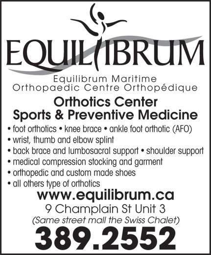Equilibrum Maritime Inc (506-389-2552) - Annonce illustrée======= - Equilibrum Maritime Orthopaedic Centre Orthopédique Orthotics Center Sports & Preventive Medicine foot orthotics knee brace ankle foot orthotic (AFO) wrist, thumb and elbow splint back brace and lumbosacral support shoulder support medical compression stocking and garment orthopedic and custom made shoes all others type of orthotics www.equilibrum.ca 9 Champlain St Unit 3 (Same street mall the Swiss Chalet) 389.2552