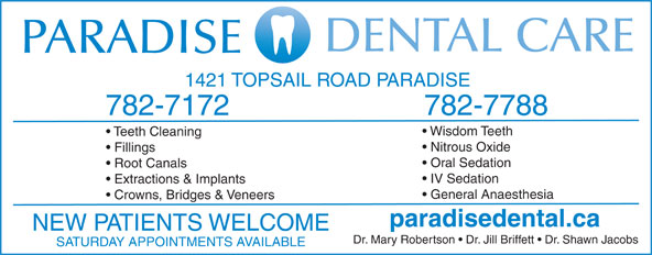 Paradise Dental Care (709-782-7172) - Annonce illustrée======= - 1421 TOPSAIL ROAD PARADISE 782-7788 782-7172 Wisdom Teeth Teeth Cleaning Nitrous Oxide Fillings Oral Sedation Root Canals IV Sedation Extractions & Implants General Anaesthesia Crowns, Bridges & Veneers paradisedental.ca NEW PATIENTS WELCOME Dr. Mary Robertson   Dr. Jill Briffett   Dr. Shawn Jacobs SATURDAY APPOINTMENTS AVAILABLE