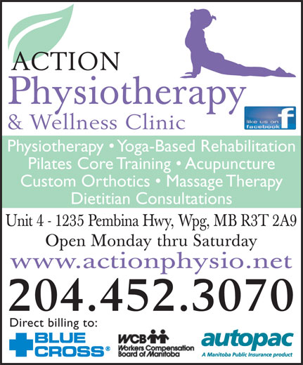 Action Physiotherapy And Wellness Clinic (204-452-3070) - Annonce illustrée======= - ACTION Physiotherapy & Wellness Clinic Physiotherapy   Yoga-Based Rehabilitation Pilates Core Training   Acupuncture Custom Orthotics   Massage Therapy Dietitian Consultations Unit 4 - 1235 Pembina Hwy, Wpg, MB R3T 2A9 Open Monday thru Saturday www.actionphysio.net 204.452.3070 Direct billing to: