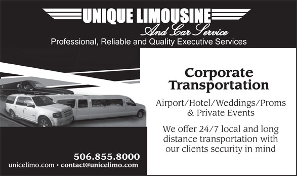 Unique Limousine Service (506-855-8000) - Display Ad - And Car Service Professional, Reliable and Quality Executive Services Corporate Transportation Corporate Transportation Airport/Hotel/Weddings/Proms & Private Events Airport/Hotel/Weddings/Proms & Private Events We offer 24/7 local and long We offer 24/7 local and long distance transportation with 506.855.8000 distance transportation with our clients security in mind unicelimo.com our clients security in mind 506.855.8000 unicelimo.com
