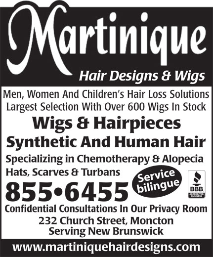 Martinique Hair Designs & Wigs (506-855-6455) - Annonce illustrée======= - Men, Women And Children s Hair Loss Solutions Largest Selection With Over 600 Wigs In Stock Wigs & Hairpieces Synthetic And Human Hair Specializing in Chemotherapy & Alopecia Hats, Scarves & Turbans Service bilingue 855 6455 Confidential Consultations In Our Privacy Room 232 Church Street, Moncton Serving New Brunswick www.martiniquehairdesigns.com Hair Designs & Wigs
