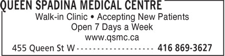 Queen Spadina Medical Centre (416-869-3627) - Display Ad - Open 7 Days a Week www.qsmc.ca Walk-in Clinic • Accepting New Patients Walk-in Clinic • Accepting New Patients Open 7 Days a Week www.qsmc.ca