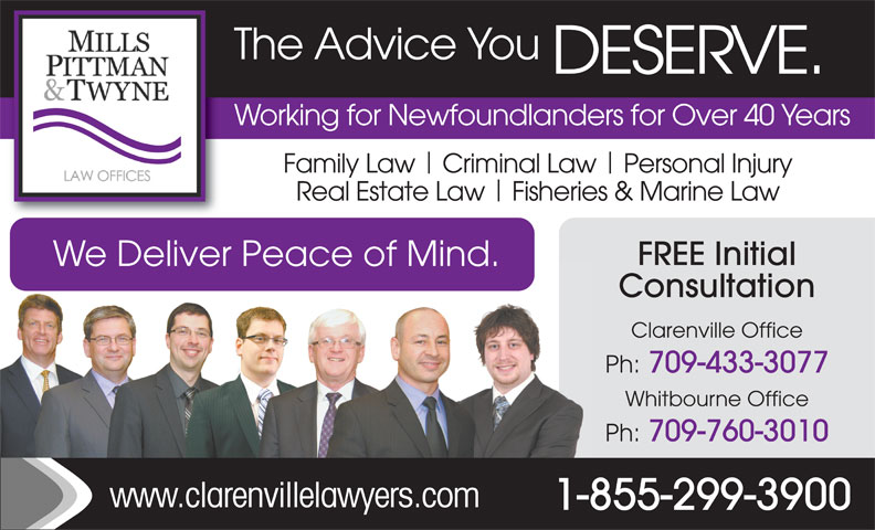 Mills Pittman & Twyne Law Offices (709-466-2641) - Annonce illustrée======= - The Advice You DESERVE. Working for Newfoundlanders for Over 40 Years Family Law  Criminal Law  Personal Injury Real Estate Law  Fisheries & Marine Law FREE Initial We Deliver Peace of Mind. Consultation Clarenville Office Ph: 709-433-3077 Whitbourne Office Ph: 709-760-3010 www.clarenvillelawyers.com 1-855-299-3900