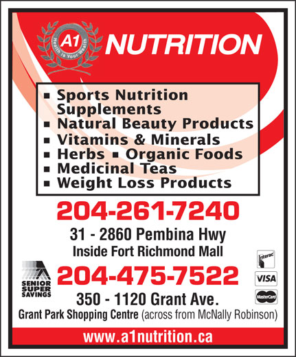 A 1 Nutrition (204-475-7522) - Display Ad - Sports Nutrition Supplements Natural Beauty Products Vitamins & Minerals Herbs   Organic Foods Medicinal Teas Weight Loss Products 204-261-7240 31 - 2860 Pembina Hwy Fort Richmond Plaza (across from Shoppers) Inside Fort Richmond Mall 204-475-7522 350 - 1120 Grant Ave. Grant Park Shopping Centre (across from McNally Robinson) www.a1nutrition.ca A1