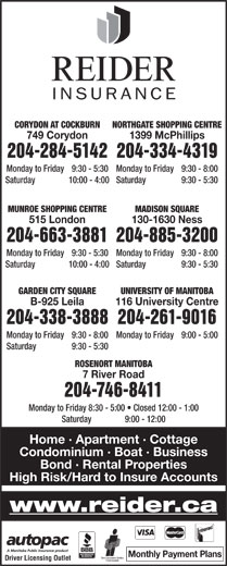 Reider Insurance (204-334-4319) - Display Ad - 116 University Centre 204-338-3888204-261-9016 Monday to Friday  9:30 - 8:00 Monday to Friday  9:00 - 5:00 204-334-4319204-284-5142 Monday to Friday  9:30 - 8:00Monday to Friday  9:30 - 5:30 Saturday  9:30 - 5:30Saturday  10:00 - 4:00 MADISON SQUAREMUNROE SHOPPING CENTRE 204-885-3200204-663-3881 Monday to Friday  9:30 - 8:00Monday to Friday 9:30 - 5:30 Saturday  9:30 - 5:30Saturday 10:00 - 4:00 GARDEN CITY SQUARE UNIVERSITY OF MANITOBA B-925 Leila 116 University Centre 204-338-3888204-261-9016 Monday to Friday  9:30 - 8:00 Monday to Friday  9:00 - 5:00 1399 McPhillips749 Corydon Saturday  9:30 - 5:30 ROSENORT MANITOBA Saturday  9:30 - 5:30 ROSENORT MANITOBA 7 River Road 7 River Road Home · Apartment · Cottage Condominium · Boat · Business 130-1630 Ness515 London Bond · Rental Properties High Risk/Hard to Insure Accounts www.reider.ca Monthly Payment Plans Driver Licensing Outlet 204-746-8411 Monday to Friday  8:30 - 5:00   Closed 12:00 - 1:00 Saturday  9:00 - 12:00 NORTHGATE SHOPPING CENTRECORYDON AT COCKBURN 204-746-8411 Monday to Friday  8:30 - 5:00   Closed 12:00 - 1:00 Saturday  9:00 - 12:00 Home · Apartment · Cottage Condominium · Boat · Business 130-1630 Ness515 London Bond · Rental Properties High Risk/Hard to Insure Accounts www.reider.ca Monthly Payment Plans Driver Licensing Outlet 1399 McPhillips749 Corydon 204-334-4319204-284-5142 Monday to Friday  9:30 - 8:00Monday to Friday  9:30 - 5:30 Saturday  9:30 - 5:30Saturday  10:00 - 4:00 MADISON SQUAREMUNROE SHOPPING CENTRE 204-885-3200204-663-3881 Monday to Friday  9:30 - 8:00Monday to Friday 9:30 - 5:30 Saturday  9:30 - 5:30Saturday 10:00 - 4:00 GARDEN CITY SQUARE UNIVERSITY OF MANITOBA NORTHGATE SHOPPING CENTRECORYDON AT COCKBURN B-925 Leila