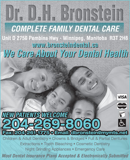 Bronstein D H Dr Dental Corporation (204-269-8060) - Display Ad - COMPLETE FAMILY DENTAL CARE Unit D 2750 Pembina Hwy - Winnipeg, Manitoba  R3T 2H8 www.bronsteindental.ca We Care About Your Dental Health NEW PATIENTS WELCOME 204-269-8060 Children & Adult Dentistry   Crowns & Bridges   Full & Partial Dentures Extractions   Tooth Bleaching   Cosmetic Dentistry Night Grinding Appliances   Emergency Care Most Dental Insurance Plans Accepted & Electronically Submitted