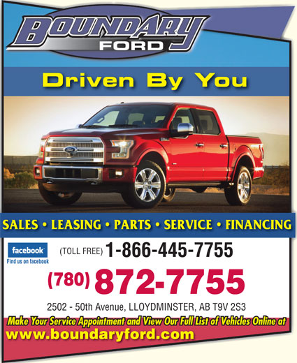 Boundary Ford Sales Ltd (780-872-7755) - Display Ad - FORD Driven By You SALES   LEASING   PARTS   SERVICE   FINANCING (TOLL FREE) 1-866-445-7755 Find us on facebook (780) 872-7755 2502 - 50th Avenue, LLOYDMINSTER, AB T9V 2S3 Make Your Service Appointment and View Our Full List of Vehicles Online at www.boundaryford.com