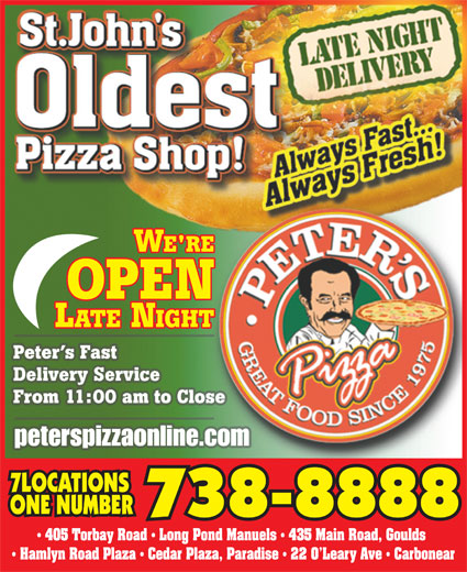 Peter's Pizza (709-738-8888) - Display Ad - 405 Torbay Road   Long Pond Manuels   435 Main Road, Goulds Hamlyn Road Plaza   Cedar Plaza, Paradise   22 O Leary Ave   Carbonear Peter s Fast Delivery Service From 11:00 am to Close peterspizzaonline.com 7LOCATIONS ONE NUMBER 738-8888
