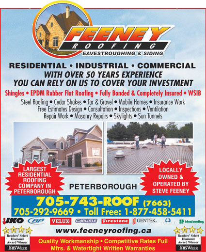 Feeney Roofing Limited (705-743-7663) - Display Ad - 2021 Readers www.feeneyroofing.ca SelectReaders Diamond Quality Workmanship   Competitive Rates Full AwardWinner Mfrs. & Watertight Written Warranties RESIDENTIAL   INDUSTRIAL   COMMERCIAL WITH OVER 50 YEARS EXPERIENCE YOU CAN RELY ON US TO COVER YOUR INVESTMENT Shingles   EPDM Rubber Flat Roofing   Fully Bonded & Completely Insured   WSIB Steel Roofing   Cedar Shakes   Tar & Gravel   Mobile Homes   Insurance Work 705-743-ROOF Free Estimates Design   Consultation   Inspections   Ventilation Repair Work   Masonry Repairs   Skylights   Sun Tunnels LARGEST LOCALLY RESIDENTIAL OWNED & ROOFING OPERATED BY (7663) 705-292-9669   Toll Free: 1-877-458-5411 COMPANY IN PETERBOROUGH STEVE FEENEY PETERBOROUGH 2031 Readers