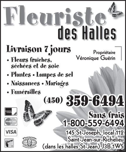 Fleuriste Des Halles (450-359-6494) - Annonce illustrée======= - Fleuriste Naissances   Mariages des Halles Funérailles Sans frais Livraison 7 jours 1-800-559-64941-800-559-6494 Fleurs fraîches, 145 St-Joseph, local 112 séchées et de soie Saint-Jean-sur-Richelieu (dans les halles St-Jean) J3B 1W5 Plantes   Lampes de sel