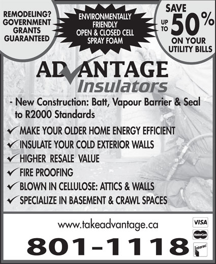 Advantage Insulators (506-384-9276) - Display Ad - - New Construction: Batt, Vapour Barrier & Seal to R2000 Standards MAKE YOUR OLDER HOME ENERGY EFFICIENT INSULATE YOUR COLD EXTERIOR WALLS HIGHER  RESALE  VALUE FIRE PROOFING BLOWN IN CELLULOSE: ATTICS & WALLS SPECIALIZE IN BASEMENT & CRAWL SPACES www.takeadvantage.ca 801-1118 SAVE REMODELING? ENVIRONMENTALLY UP GOVERNMENT FRIENDLY TO GRANTS 50 OPEN & CLOSED CELL GUARANTEED SPRAY FOAM ON YOUR UTILITY BILLS
