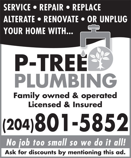 P-Tree Plumbing (204-801-5852) - Display Ad - SERVICE   REPAIR   REPLACE ALTERATE   RENOVATE   OR UNPLUG YOUR HOME WITH... Family owned & operated Licensed & Insured (204) 801-5852 No job too small so we do it all! Ask for discounts by mentioning this ad.